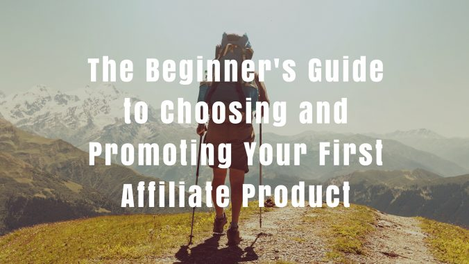 The Beginner's Guide To Choosing & Promoting Your First Affiliate Product