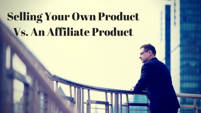 Selling Your Own Product Vs. An Affiliate Product