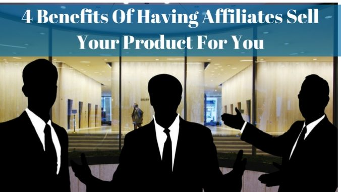 4 Benefits of Having Affiliates Sell Your Product For you