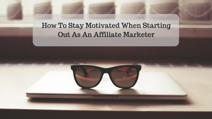 How To Stay Motivated When Starting Out As An Affiliate Marketer