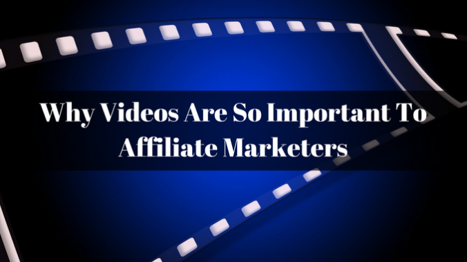 Why Videos Are So Important To Affiliate Marketers