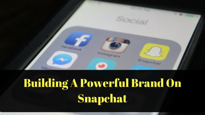 Building A Powerful Brand With Snapchat