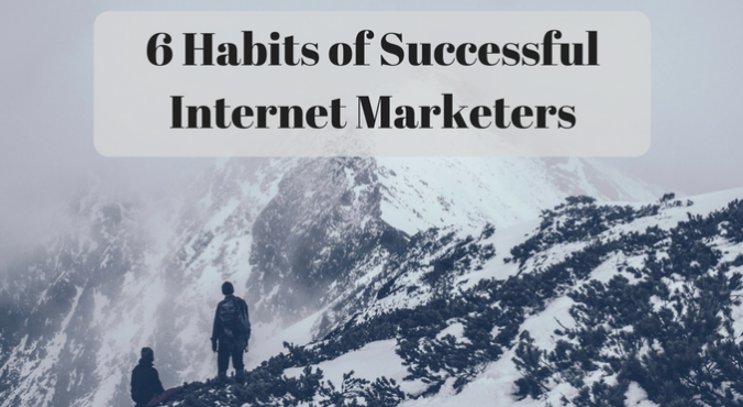 6 Habits of Successful Internet Marketers
