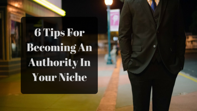 6 Tips For Becoming an Authority in Your Niche