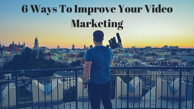 6 Ways To Improve Your Video Marketing