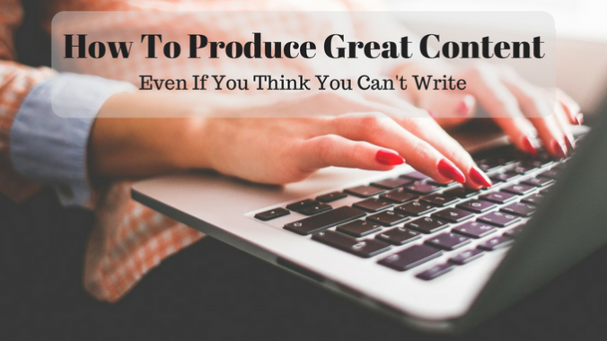 How To Produce Great Content Even If You Think You Can't Write