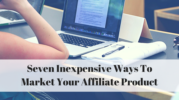 Seven Inexpensive Ways To Market Your Affiliate Product