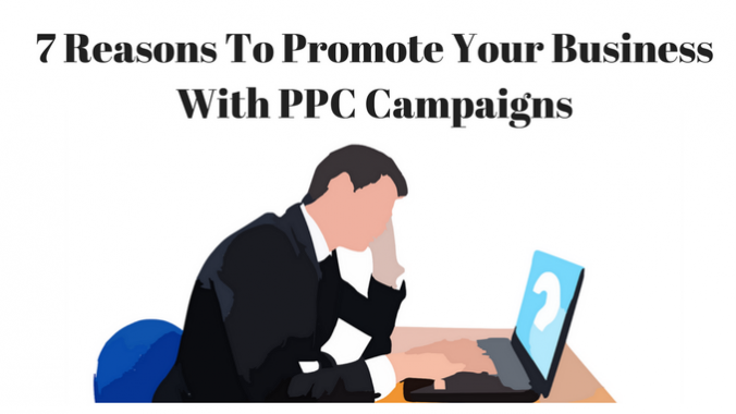 7 Reasons To Promote Your Business With PPC Campaigns