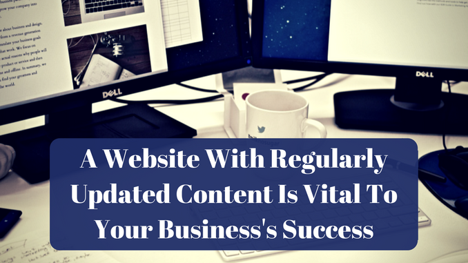 A Website With Regularly Updated Content Is Vital To Your Business's Success