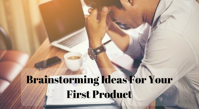 Brainstorming Ideas For Your First Product