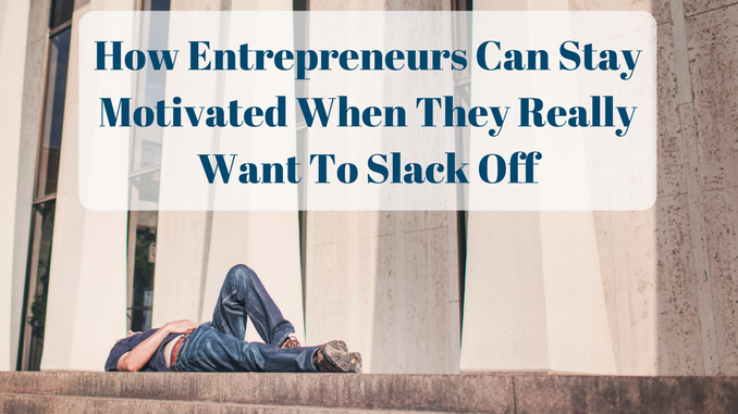 How Entrepreneurs Can Stay Motivated When They Really Want To Slack Off