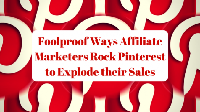 Foolproof Ways Affiliate Marketers Rock Pinterest to Explode their Sales