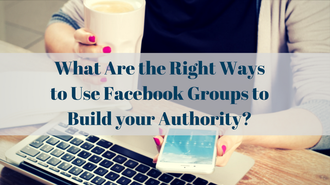 The Right Ways to Use Facebook Groups to Build your Authority