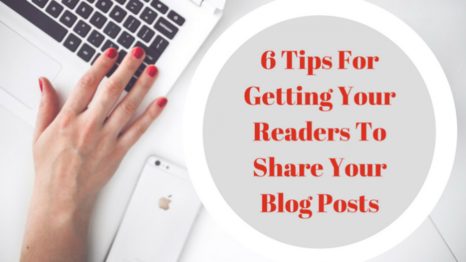 6 Tips For Getting Your Readers To Share Your Blog Posts