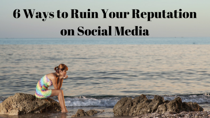 6 Ways to Ruin your Reputation on Social Media