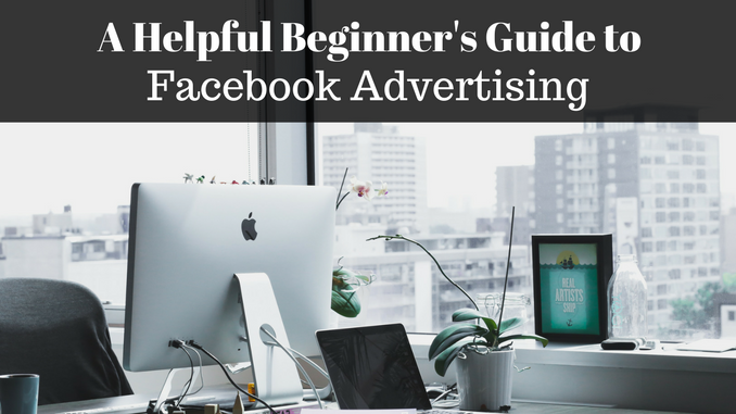 A Helpful Beginner's Guide to Facebook Advertising